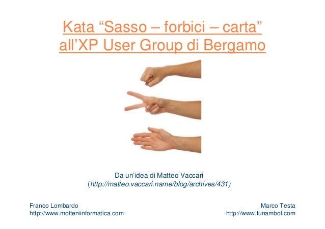 """Kata """"Sasso – forbici – carta"""" all'XP User Group di Bergamo Da un'idea di Matteo Vaccari (http://matteo.vaccari.name/blog/..."""