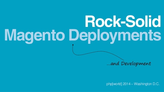 Magento Deployments Rock-Solid …and Development php[world] 2014 – Washington D.C.
