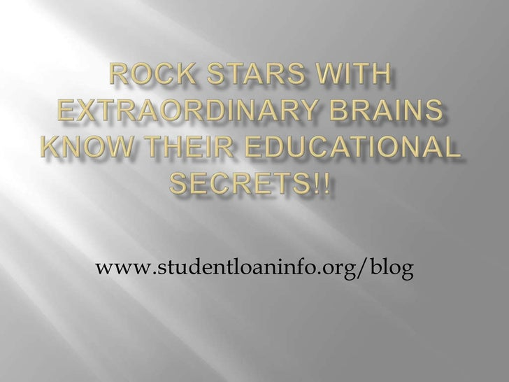 Rock Stars with Extraordinary Brains  Know Their Educational Secrets!!<br />www.studentloaninfo.org/blog<br />