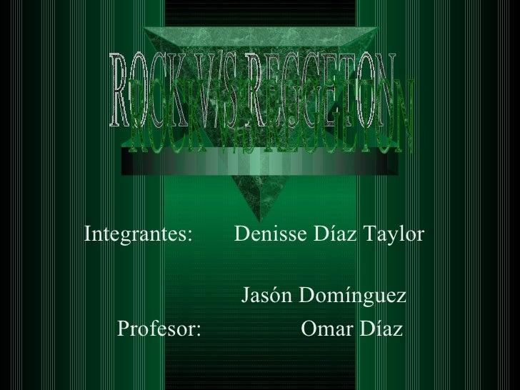 Integrantes:  Denisse Díaz Taylor  Jasón Domínguez Profesor:  Omar Díaz ROCK V/S REGGETON