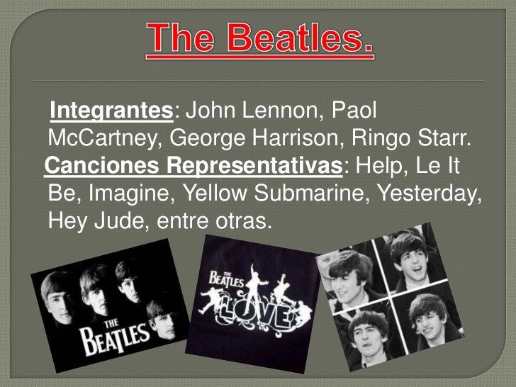 Integrantes: John Lennon, Paol McCartney, George Harrison, Ringo Starr.<br />Canciones Representativas: Help, Le It Be, Im...