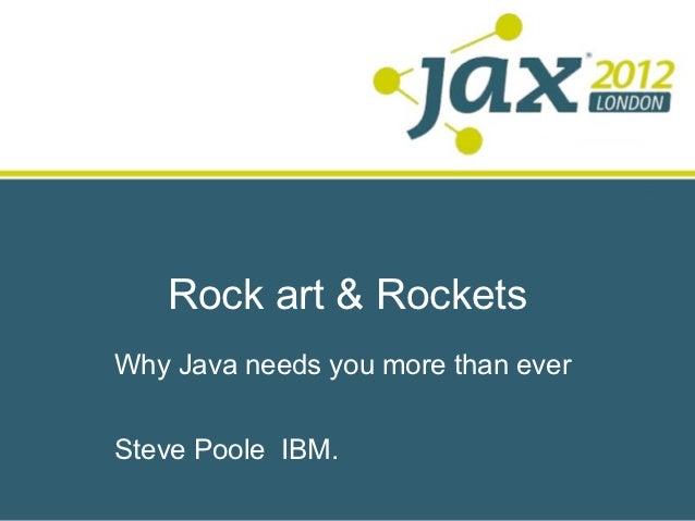 Rock art & RocketsWhy Java needs you more than everSteve Poole IBM.