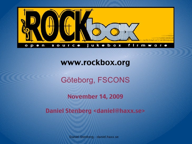 www.rockbox.org Göteborg, FSCONS November 14, 2009 Daniel Stenberg <daniel@haxx.se>