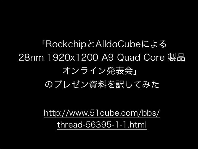 「RockchipとAlldoCubeによる28nm 1920x1200 A9 Quad Core 製品        オンライン発表会」    のプレゼン資料を訳してみた    http://www.51cube.com/bbs/      ...