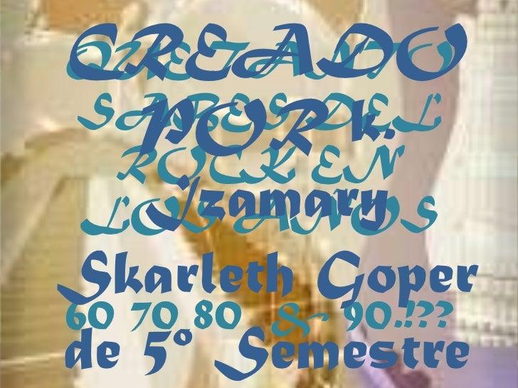 CREADOQUE TANTOSABES DEL  POR k. ROCK EN  IzamaryLOS AÑOSSkarleth Goper60 70 80 & 90.!??de 5º Semestre