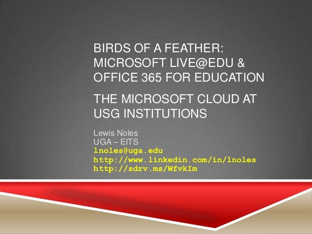 BIRDS OF A FEATHER:MICROSOFT LIVE@EDU &OFFICE 365 FOR EDUCATIONTHE MICROSOFT CLOUD ATUSG INSTITUTIONSLewis NolesUGA – EITS...