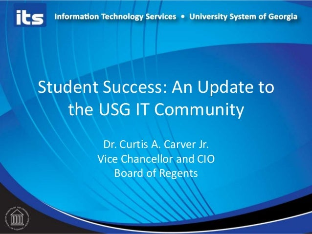 Student Success: An Update to the USG IT Community Dr. Curtis A. Carver Jr. Vice Chancellor and CIO Board of Regents