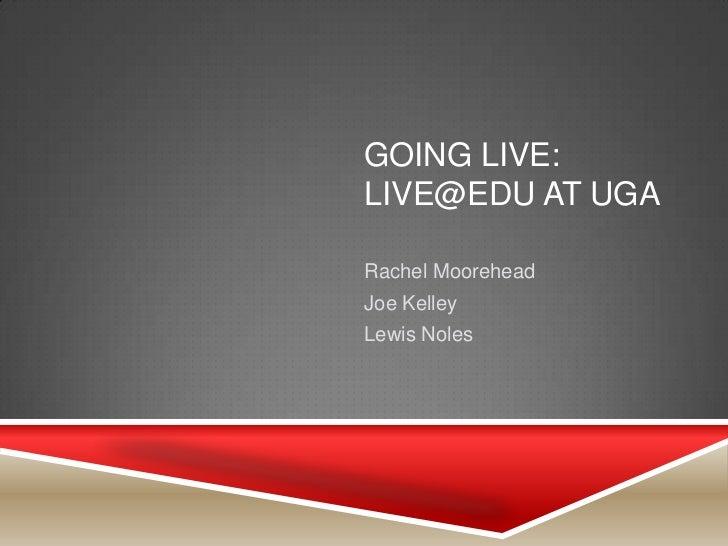 GOING LIVE:LIVE@EDU AT UGARachel MooreheadJoe KelleyLewis Noles