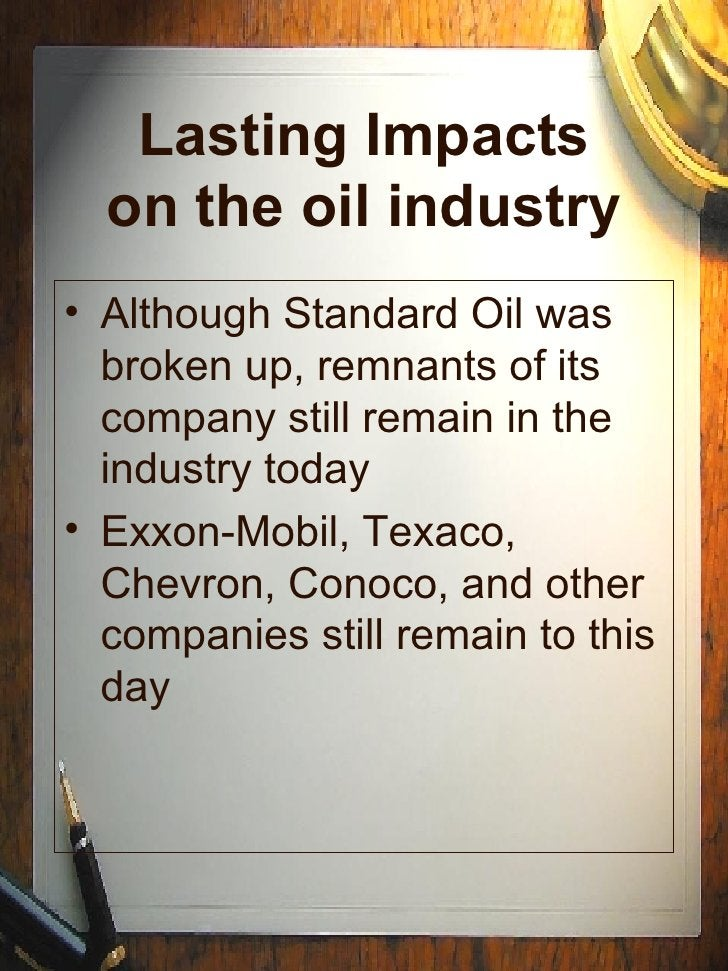 Lasting Impacts on the oil industry <ul><li>Although Standard Oil was broken up, remnants of its company still remain in t...
