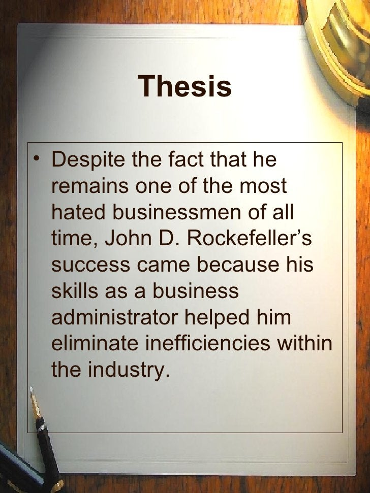 Thesis <ul><li>Despite the fact that he remains one of the most hated businessmen of all time, John D. Rockefeller's succe...
