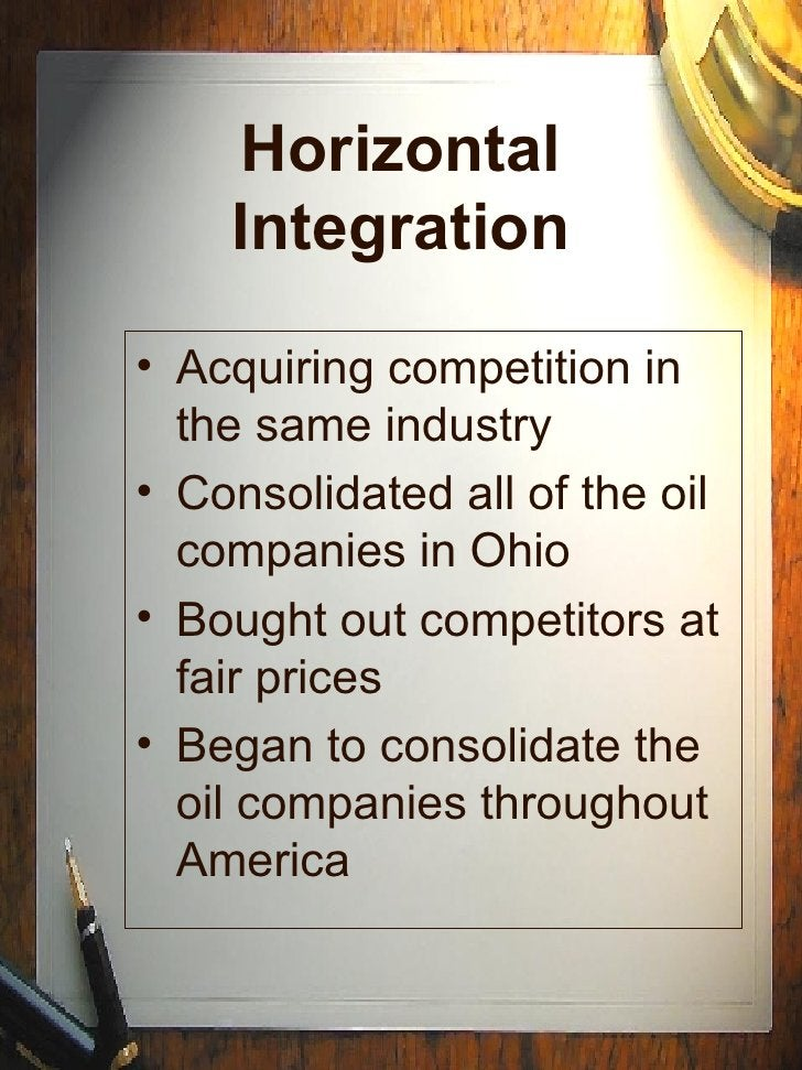Horizontal Integration <ul><li>Acquiring competition in the same industry </li></ul><ul><li>Consolidated all of the oil co...