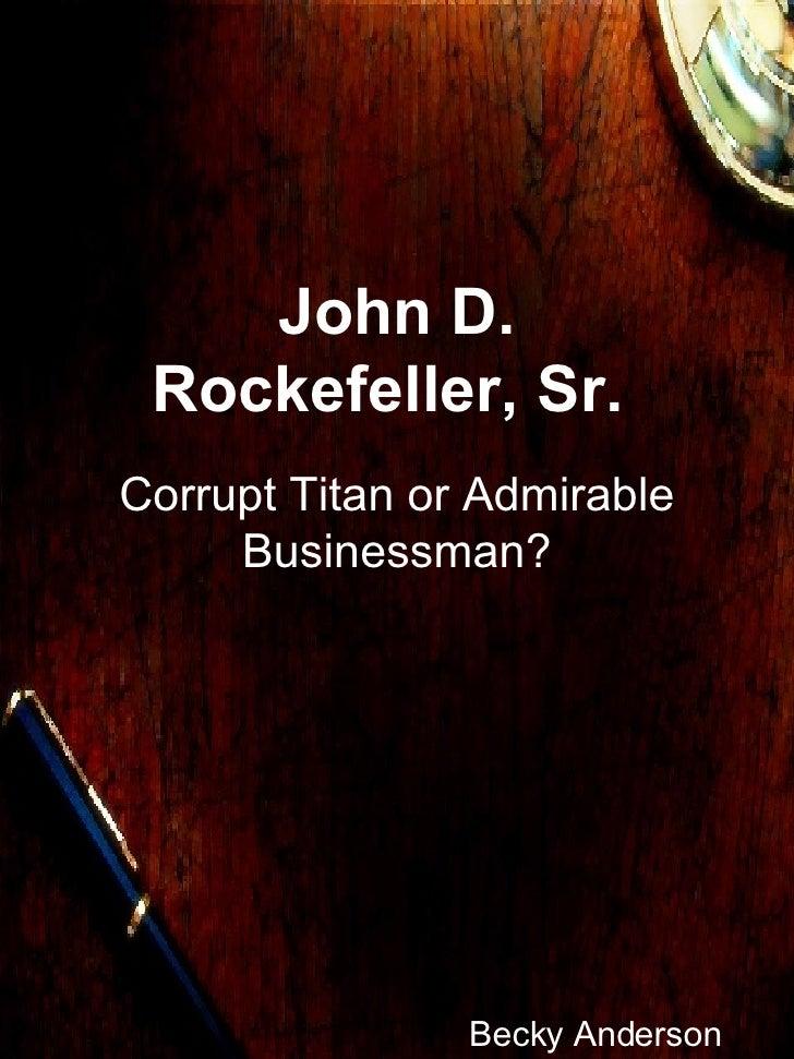 John D. Rockefeller, Sr.  Corrupt Titan or Admirable Businessman? Becky Anderson