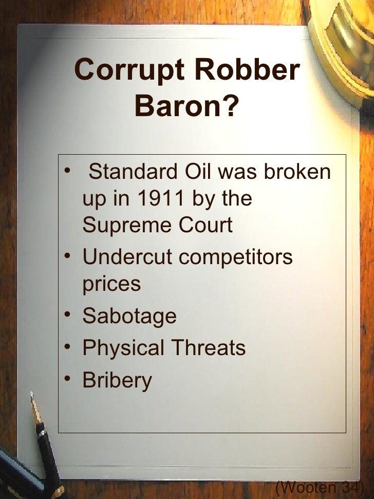 Corrupt Robber Baron? <ul><li>Standard Oil was broken up in 1911 by the Supreme Court </li></ul><ul><li>Undercut competito...