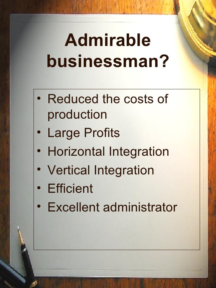 Admirable businessman? <ul><li>Reduced the costs of production </li></ul><ul><li>Large Profits </li></ul><ul><li>Horizonta...