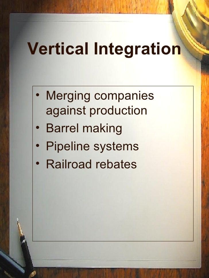 Vertical Integration <ul><li>Merging companies against production </li></ul><ul><li>Barrel making </li></ul><ul><li>Pipeli...