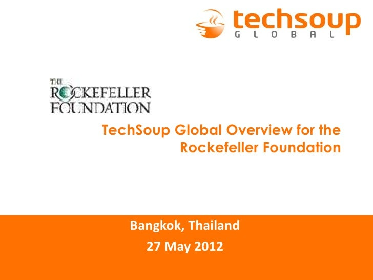 TechSoup Global Overview for the         Rockefeller Foundation   Bangkok, Thailand     27 May 2012