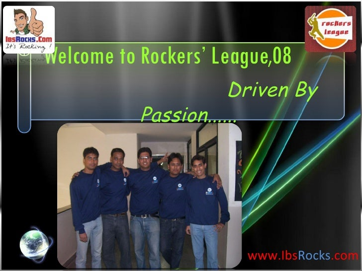 www.Ibs Rocks .com Welcome to Rockers' League,08   Driven By Passion......