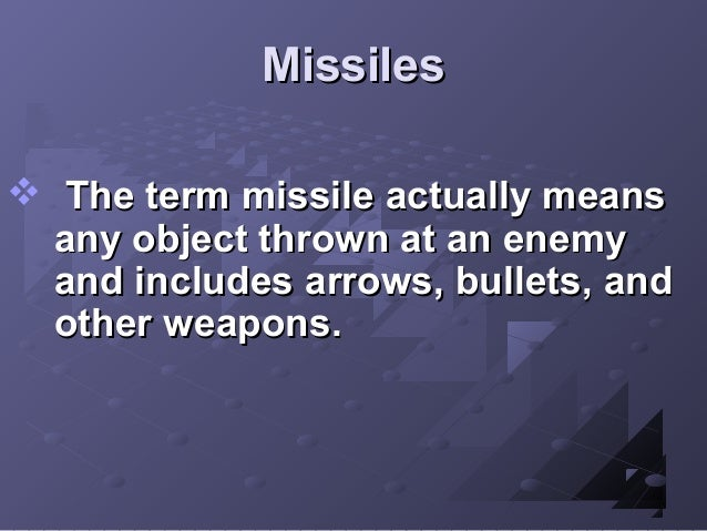 Missiles  The term missile actually means any object thrown at an enemy and includes arrows, bullets, and other weapons.