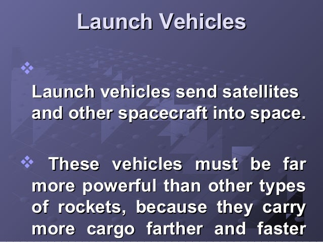 Launch Vehicles  Launch vehicles send satellites and other spacecraft into space.  These vehicles must be far more power...