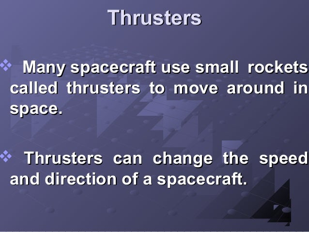 Thrusters   Many spacecraft use small rockets called thrusters to move around in space.   Thrusters can change the speed...