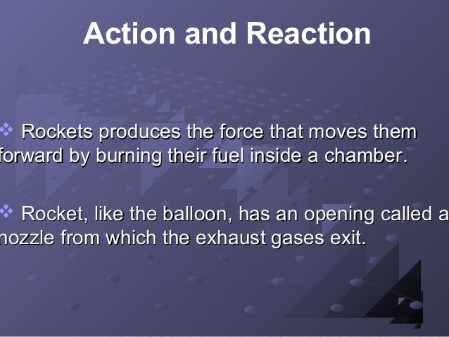 Action and Reaction   Rockets produces the force that moves them forward by burning their fuel inside a chamber.   Rocke...