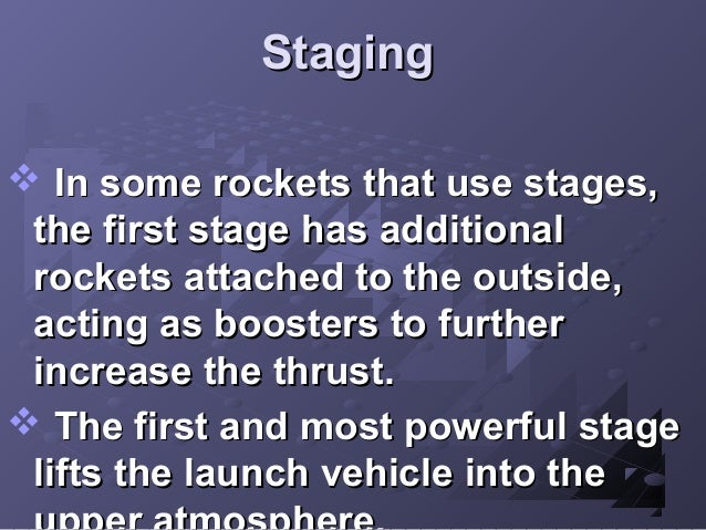 Staging  In some rockets that use stages, the first stage has additional rockets attached to the outside, acting as boost...