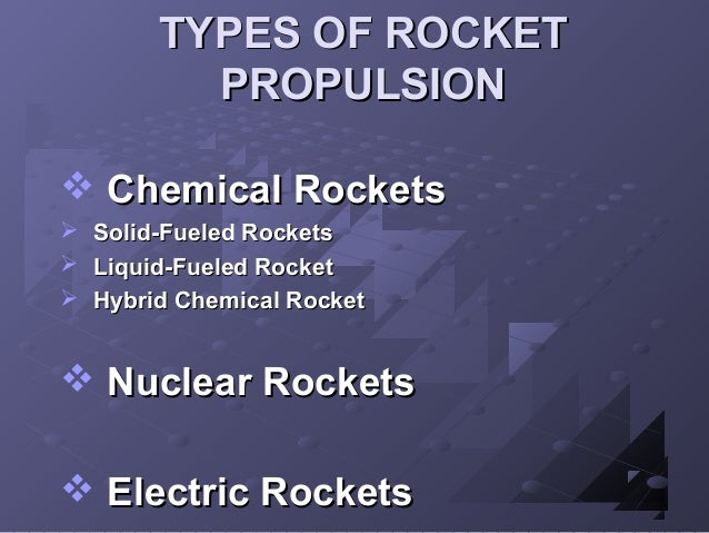 TYPES OF ROCKET PROPULSION  Chemical Rockets     Solid-Fueled Rockets Liquid-Fueled Rocket Hybrid Chemical Rocket   N...