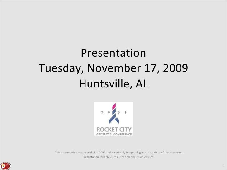 Presentation Tuesday, November 17, 2009 Huntsville, AL This presentation was provided in 2009 and is certainly temporal, g...
