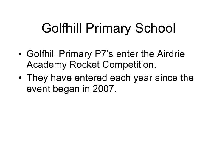 Golfhill Primary School <ul><li>Golfhill Primary P7's enter the Airdrie Academy Rocket Competition. </li></ul><ul><li>They...