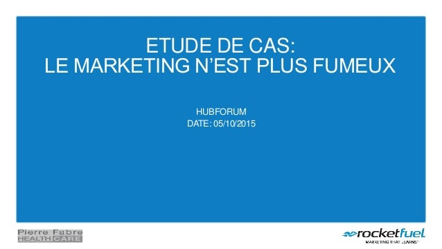 ETUDE DE CAS: LE MARKETING N'EST PLUS FUMEUX HUBFORUM DATE: 05/10/2015