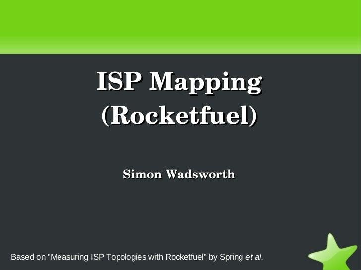"ISPMapping                      (Rocketfuel)                              SimonWadsworthBased on ""Measuring ISP Topologi..."