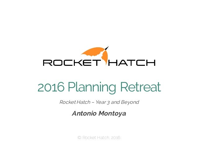 Rocket Hatch – Year 3 and Beyond Antonio Montoya © Rocket Hatch, 2016 2016 Planning Retreat