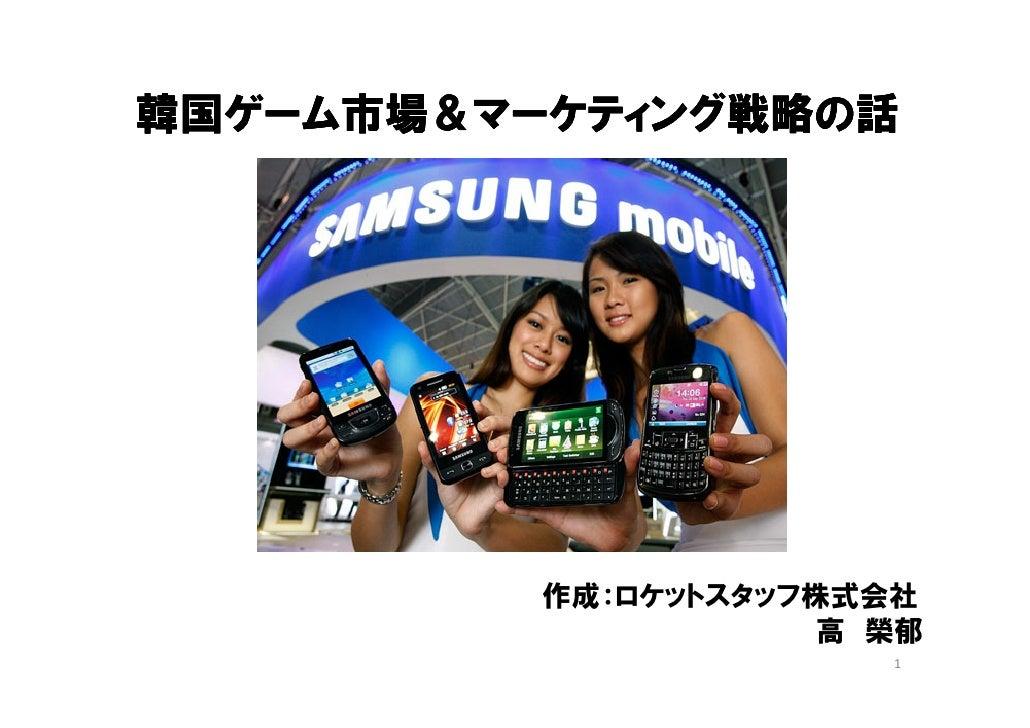 韓国ゲーム市場&マーケティング戦略の話          作成:ロケットスタッフ株式会社                      高 榮郁                        1