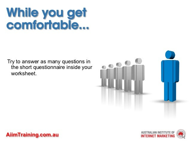 While you getcomfortable...Try to answer as many questions in  the short questionnaire inside your  worksheet.AiimTraining...