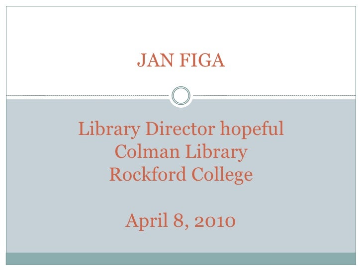 JAN FIGALibrary Director hopefulColman LibraryRockford CollegeApril 8, 2010<br />