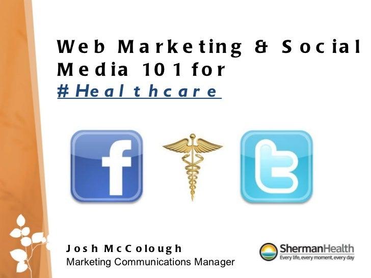 Web Marketing & Social Media 101 for  #Healthcare Josh McColough Marketing Communications Manager