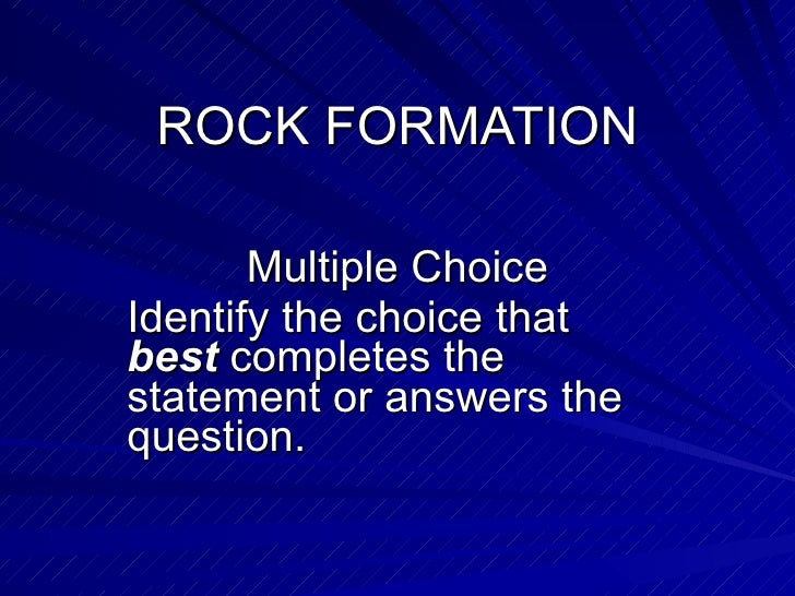 ROCK FORMATION Multiple Choice Identify the choice that  best  completes the statement or answers the question.