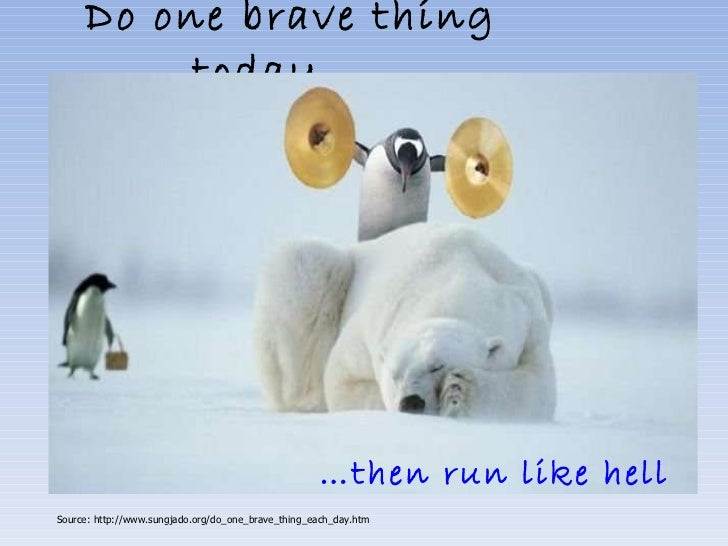 Do one brave thing today…..     … then run like hell   Source: http://www.sungjado.org/do_one_brave_thing_each_day.htm
