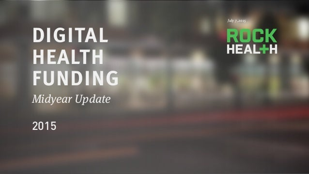 PRESENTATION © 2015 ROCK HEALTH Jan DIGITAL HEALTH FUNDING Midyear Update 2015 July 7, 2015