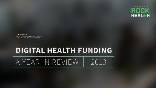 A R O C K R E P O R T B Y 2013A YEAR IN REVIEW DIGITAL HEALTH FUNDING 2014 JAN 02 Our third annual funding report