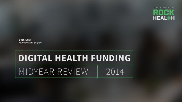A R O C K R E P O R T B Y 2014MIDYEAR REVIEW DIGITAL HEALTH FUNDING 2014 JUN 30 Midyear Funding Report