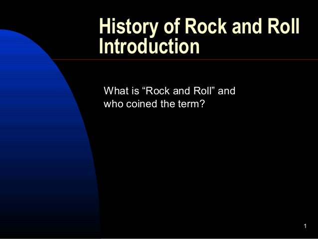 """1 History of Rock and Roll Introduction What is """"Rock and Roll"""" and who coined the term?"""