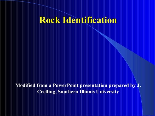 Rock Identification  Modified from a PowerPoint presentation prepared by J. Crelling, Southern Illinois University