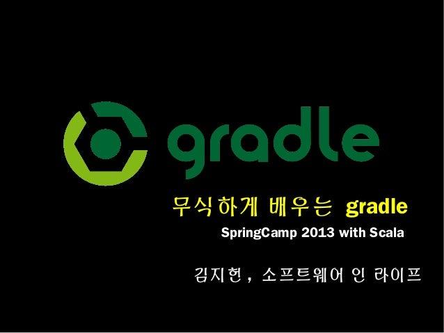 무식하게 배우는 gradle SpringCamp 2013 with Scala  김지헌 , 소프트웨어 인 라이프