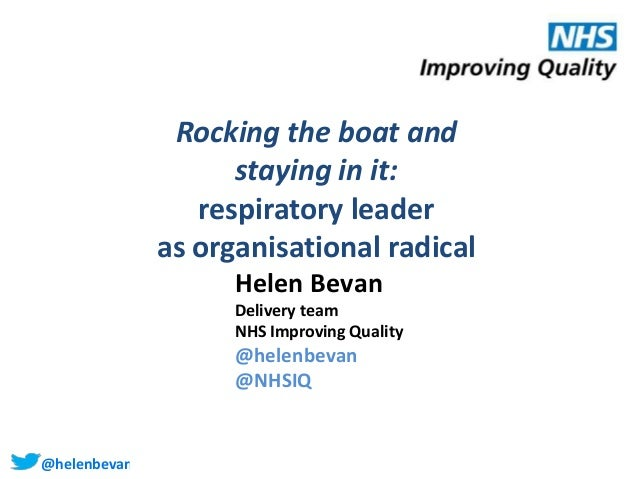 @helenbevan Rocking the boat and staying in it: respiratory leader as organisational radical Helen Bevan Delivery team NHS...