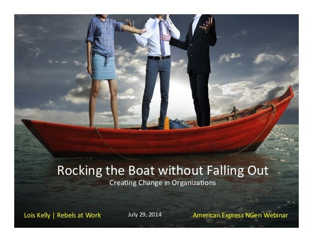 Rocking	   the	   Boat	   without	   Falling	   Out	    Crea5ng	   Change	   in	   Organiza5ons	    	    Lois	   Kelly	   ...