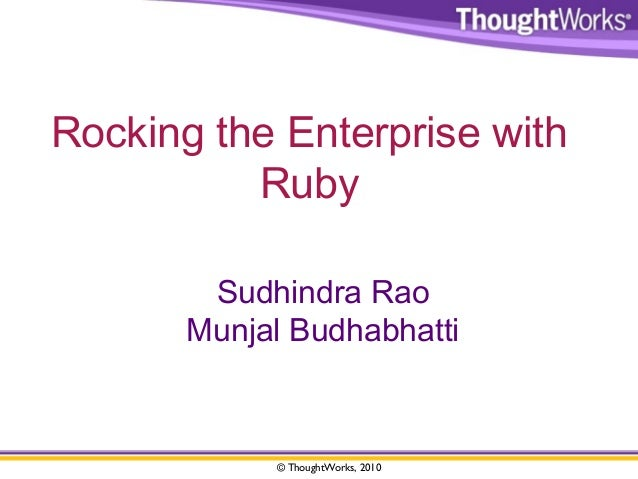 Rocking the Enterprise with  Ruby  Sudhindra Rao  Munjal Budhabhatti  © ThoughtWorks, 2010