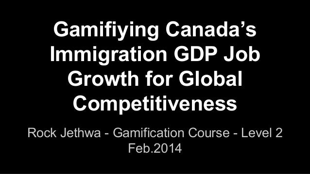 Gamifiying Canada's Immigration GDP Job Growth for Global Competitiveness Rock Jethwa - Gamification Course - Level 2 Feb....