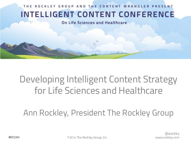 @arockley www.rockley.com©2014 The Rockley Group, Inc.#ICCLSH Developing Intelligent Content Strategy for Life Sciences an...