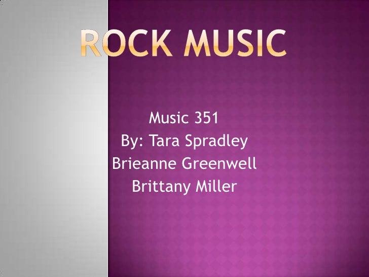Rock Music<br />Music 351<br />By: Tara Spradley<br />Brieanne Greenwell<br />Brittany Miller<br />